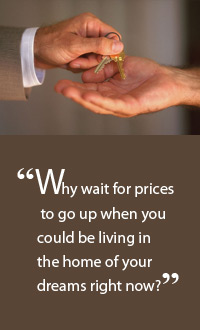 Why wait for prices to go up when you could be living in the home of your dreams right now?