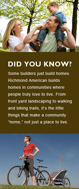 Richmond American builds homes in communities where people truly love to live. From front yard landscaping to walking and biking trails, it''s the little things that make a community home, not just a place to live.