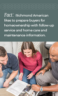 FACT: Richmond American likes to prepare buyers for homeownership with follow-up service and home care and maintenance information.